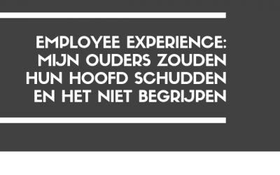 Employee Experience, mijn ouders zouden het niet begrijpen